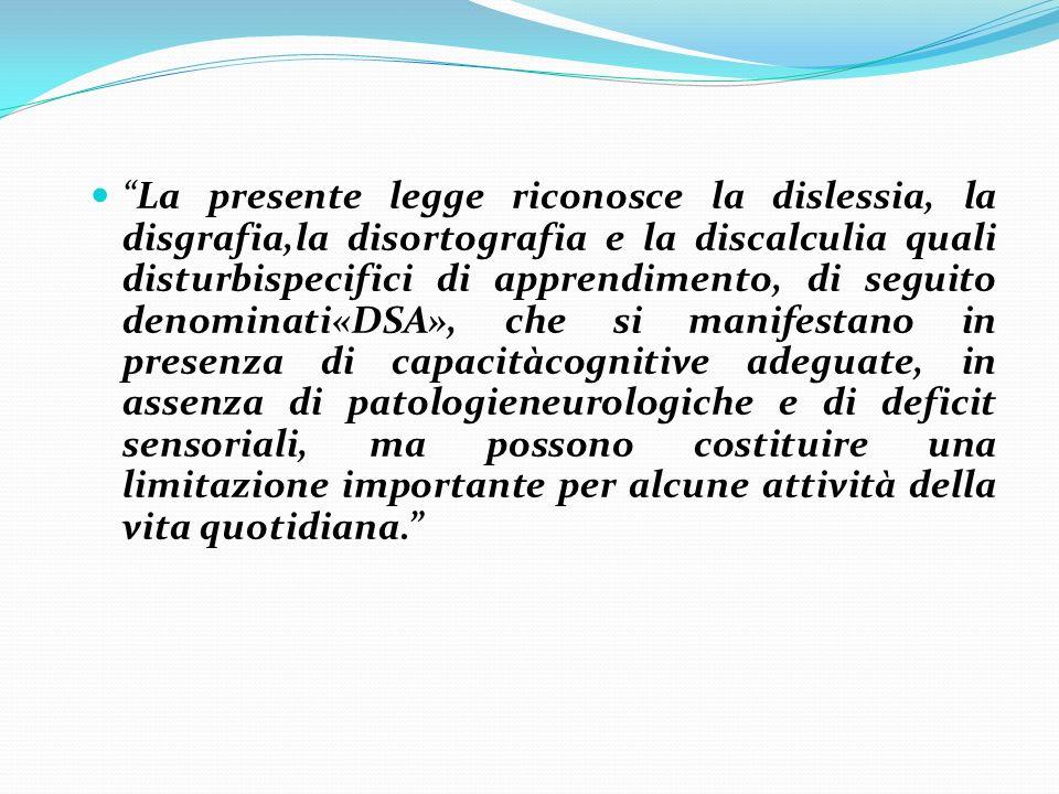 La presente legge riconosce la dislessia, la disgrafia,la disortografia e la discalculia quali disturbispecifici di apprendimento, di seguito denomina