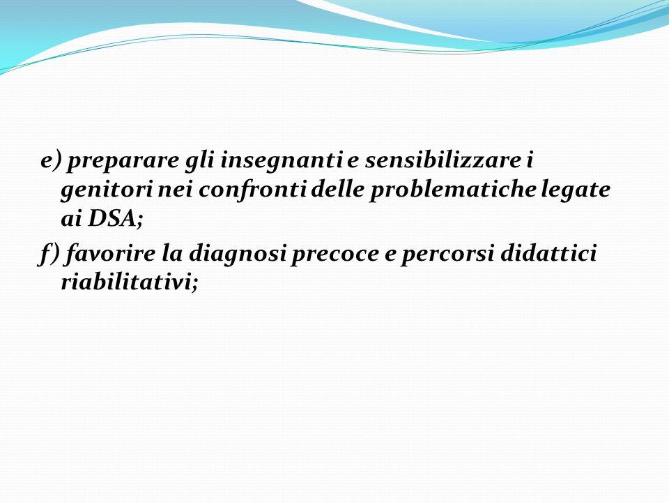 e) preparare gli insegnanti e sensibilizzare i genitori nei confronti delle problematiche legate ai DSA; f) favorire la diagnosi precoce e percorsi di