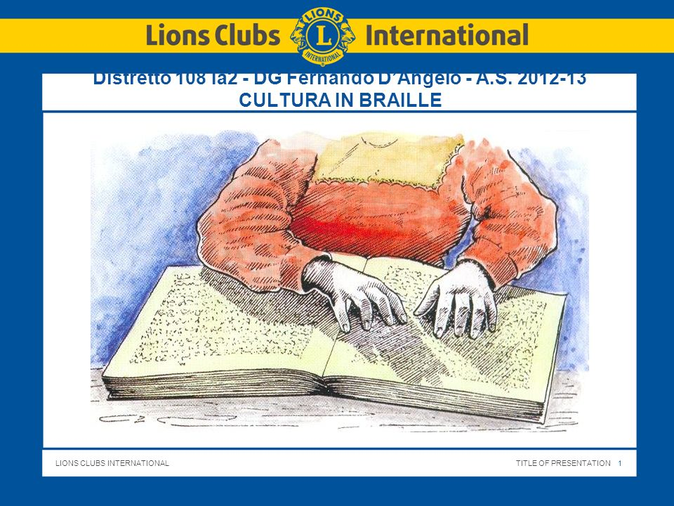 LIONS CLUBS INTERNATIONALTITLE OF PRESENTATION 1 Distretto 108 Ia2 - DG Fernando DAngelo - A.S. 2012-13 CULTURA IN BRAILLE