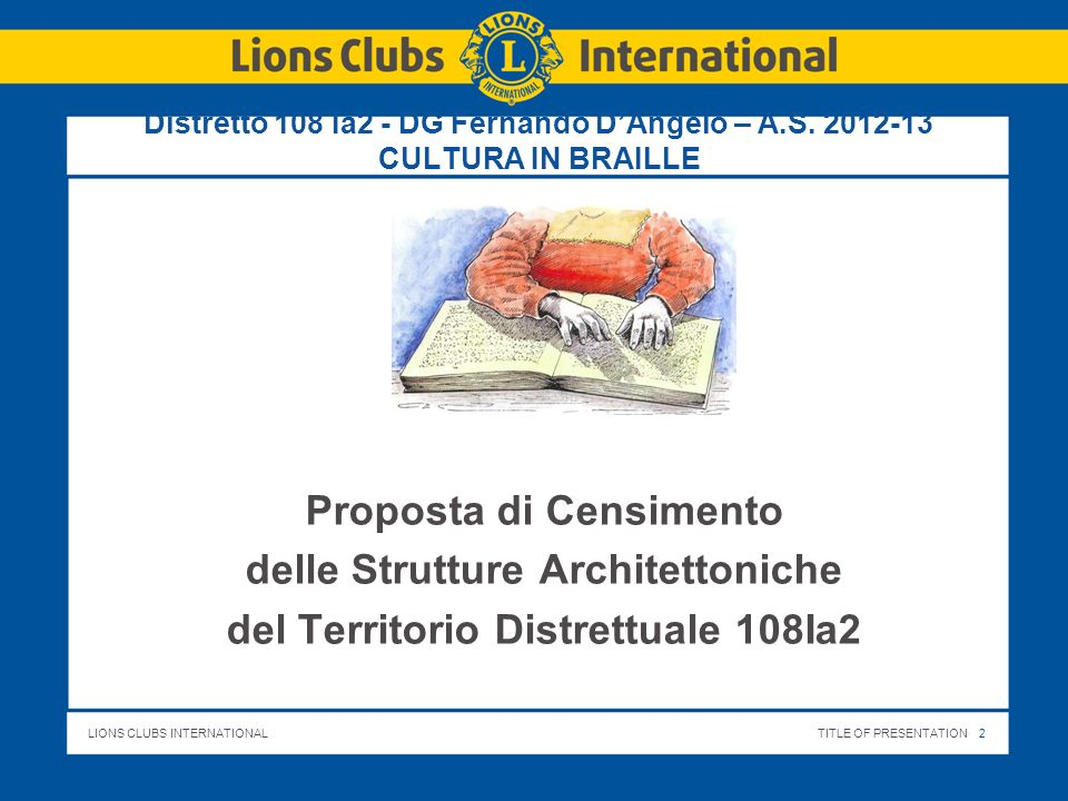 LIONS CLUBS INTERNATIONALTITLE OF PRESENTATION 2 Distretto 108 Ia2 - DG Fernando DAngelo – A.S. 2012-13 CULTURA IN BRAILLE Proposta di Censimento dell