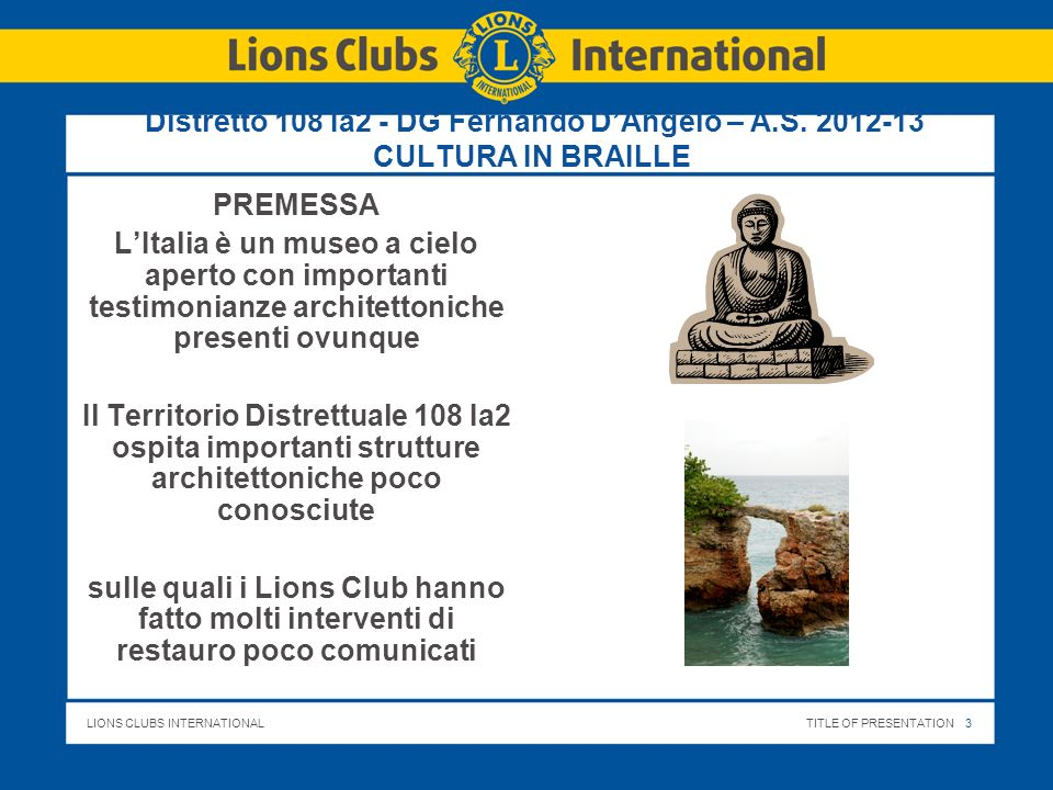 LIONS CLUBS INTERNATIONALTITLE OF PRESENTATION 3 Distretto 108 Ia2 - DG Fernando DAngelo – A.S. 2012-13 CULTURA IN BRAILLE PREMESSA LItalia è un museo