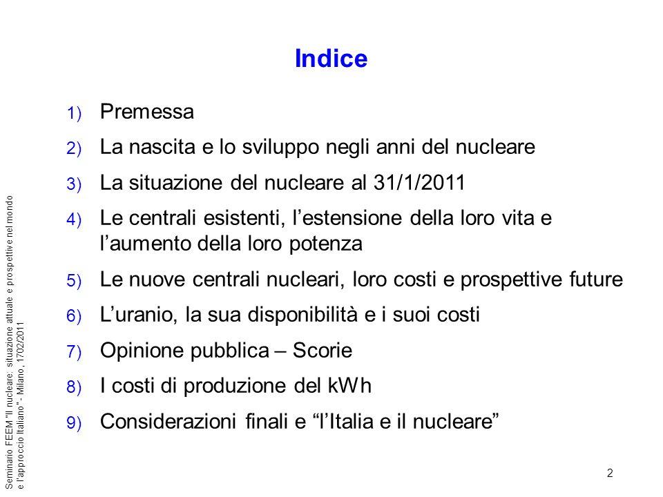 33 Seminario FEEM Il nucleare: situazione attuale e prospettive nel mondo e lapproccio Italiano - Milano, 1702/2011 Le conclusioni del WEC per future centrali in Europa danno un costo del kWh, esclusa la quota di capitale: O&M (~ 6 - 9 /MWh) Combustibile prima della produzione di elettricità (4,5 - 9 /MWh con uranio da 75 a 300 $/kg) Fuel cycle (waste management temporaneo + riprocessamento + deposito finale): 1 - 4 /MWh; Decommissioning (con costi differiti di almeno 60 anni, non contribuisce sostanzialmente al costo totale del kWh anche se il costo effettivo di decommissioning ha valori alti fino ed oltre 1.000 $/kW in funzione del tipo e dimensione della centrale): costo previsto è 0,5 -1 /MWh.