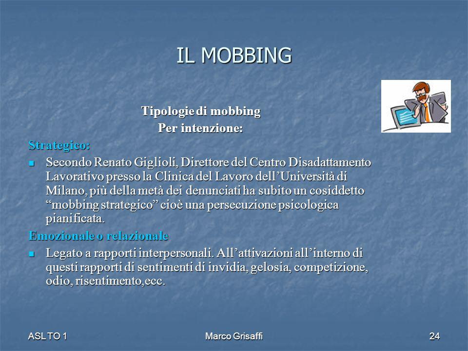 IL MOBBING Tipologie di mobbing Per intenzione: Strategico: Secondo Renato Giglioli, Direttore del Centro Disadattamento Lavorativo presso la Clinica