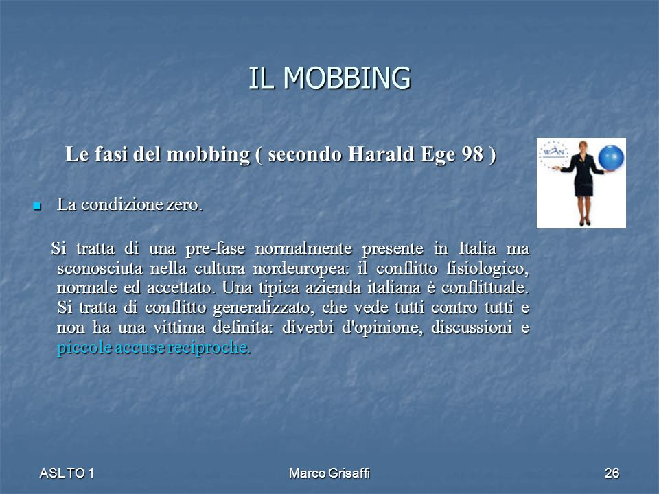 IL MOBBING Le fasi del mobbing ( secondo Harald Ege 98 ) La condizione zero. La condizione zero. Si tratta di una pre-fase normalmente presente in Ita