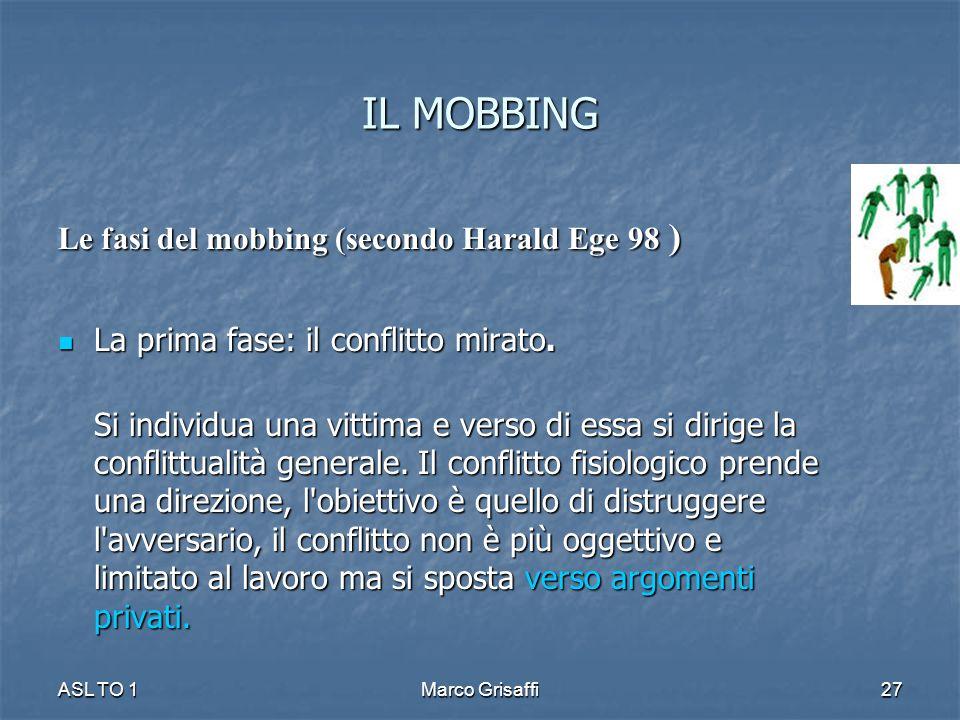 IL MOBBING Le fasi del mobbing (secondo Harald Ege 98 ) La prima fase: il conflitto mirato. La prima fase: il conflitto mirato. Si individua una vitti