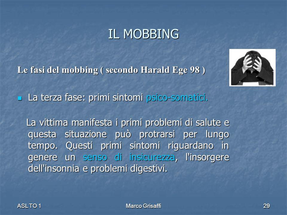 IL MOBBING Le fasi del mobbing ( secondo Harald Ege 98 ) La terza fase: primi sintomi psico-somatici. La terza fase: primi sintomi psico-somatici. La