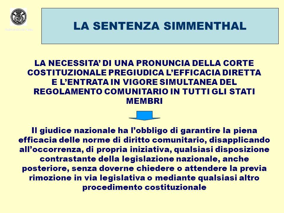 Università di Pavia LA SENTENZA SIMMENTHAL Università di Pavia LA NECESSITA DI UNA PRONUNCIA DELLA CORTE COSTITUZIONALE PREGIUDICA LEFFICACIA DIRETTA E LENTRATA IN VIGORE SIMULTANEA DEL REGOLAMENTO COMUNITARIO IN TUTTI GLI STATI MEMBRI Il giudice nazionale ha lobbligo di garantire la piena efficacia delle norme di diritto comunitario, disapplicando alloccorrenza, di propria iniziativa, qualsiasi disposizione contrastante della legislazione nazionale, anche posteriore, senza doverne chiedere o attendere la previa rimozione in via legislativa o mediante qualsiasi altro procedimento costituzionale