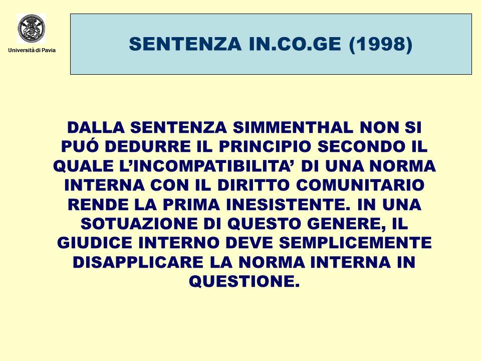 Università di Pavia SENTENZA IN.CO.GE (1998) Università di Pavia DALLA SENTENZA SIMMENTHAL NON SI PUÓ DEDURRE IL PRINCIPIO SECONDO IL QUALE LINCOMPATIBILITA DI UNA NORMA INTERNA CON IL DIRITTO COMUNITARIO RENDE LA PRIMA INESISTENTE.