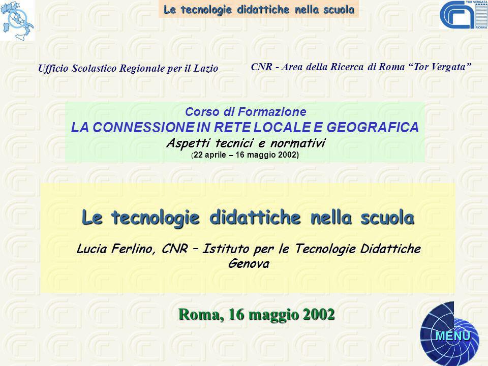 Le tecnologie didattiche nella scuola MENU Le tecnologie didattiche nella scuola Lucia Ferlino, CNR – Istituto per le Tecnologie Didattiche Genova Roma, 16 maggio 2002 Corso di Formazione LA CONNESSIONE IN RETE LOCALE E GEOGRAFICA Aspetti tecnici e normativi Aspetti tecnici e normativi ( 22 aprile – 16 maggio 2002) Ufficio Scolastico Regionale per il Lazio CNR - Area della Ricerca di Roma Tor Vergata