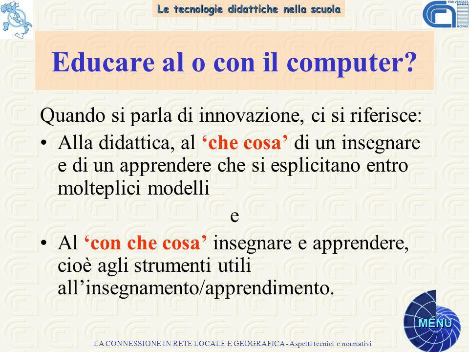 Le tecnologie didattiche nella scuola MENU LA CONNESSIONE IN RETE LOCALE E GEOGRAFICA - Aspetti tecnici e normativi Educare al o con il computer.