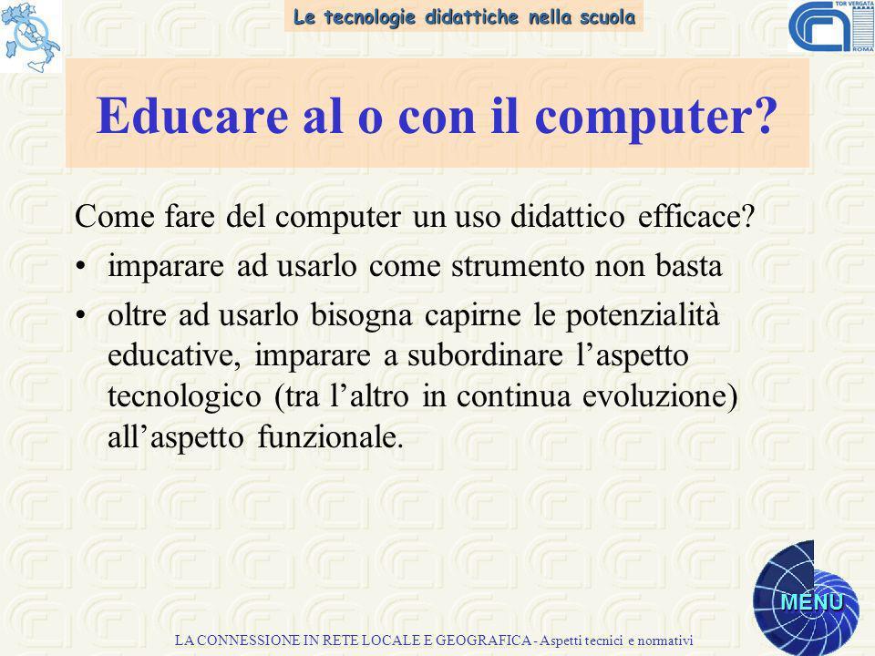 Le tecnologie didattiche nella scuola MENU LA CONNESSIONE IN RETE LOCALE E GEOGRAFICA - Aspetti tecnici e normativi Come fare del computer un uso didattico efficace.