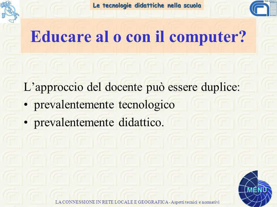 Le tecnologie didattiche nella scuola MENU LA CONNESSIONE IN RETE LOCALE E GEOGRAFICA - Aspetti tecnici e normativi Lapproccio del docente può essere duplice: prevalentemente tecnologico prevalentemente didattico.