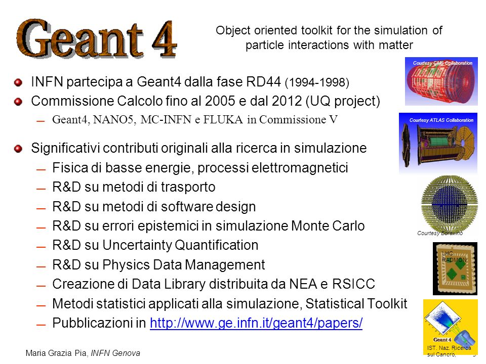Maria Grazia Pia, INFN Genova 3 INFN partecipa a Geant4 dalla fase RD44 (1994-1998) Commissione Calcolo fino al 2005 e dal 2012 (UQ project) Geant4, N