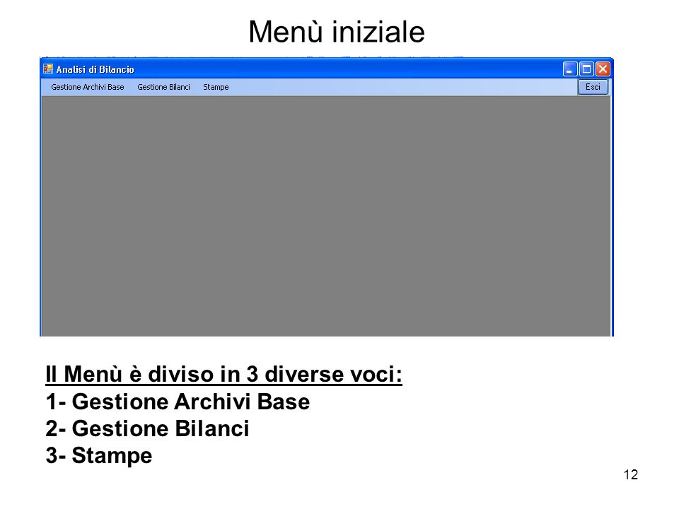 12 Menù iniziale Il Menù è diviso in 3 diverse voci: 1- Gestione Archivi Base 2- Gestione Bilanci 3- Stampe