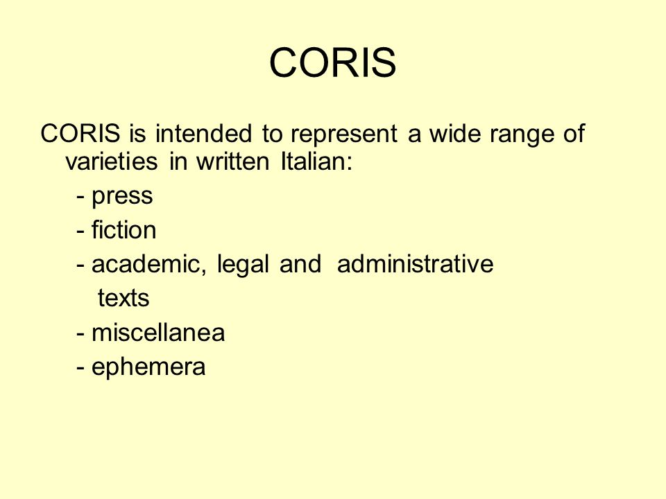 CORIS CORIS is intended to represent a wide range of varieties in written Italian: - press - fiction - academic, legal and administrative texts - misc