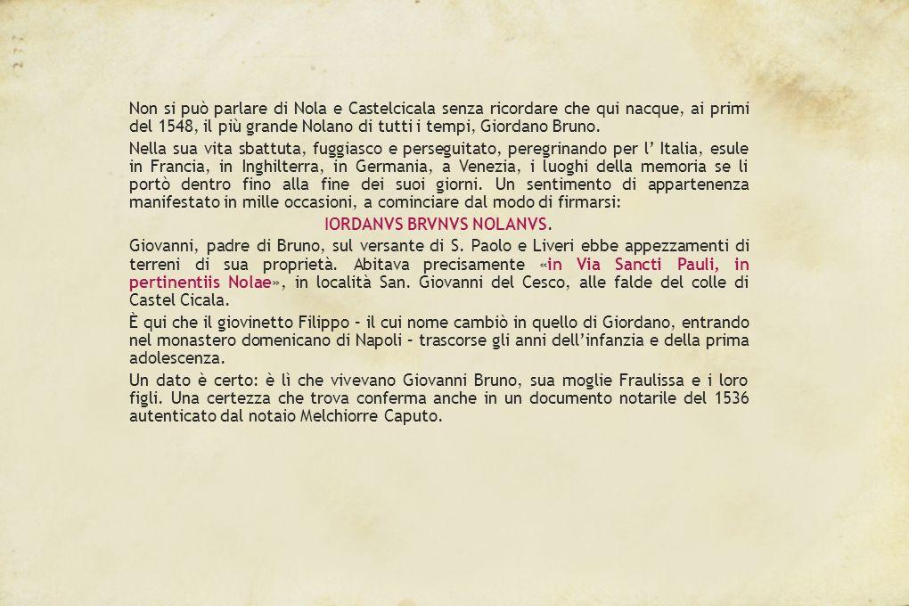 Non si può parlare di Nola e Castelcicala senza ricordare che qui nacque, ai primi del 1548, il più grande Nolano di tutti i tempi, Giordano Bruno.