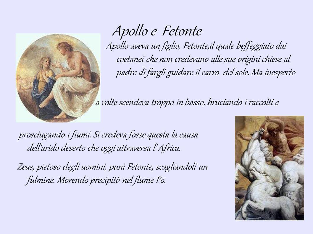 Apollo e Fetonte Apollo aveva un figlio, Fetonte,il quale beffeggiato dai coetanei che non credevano alle sue origini chiese al padre di fargli guidare il carro del sole.