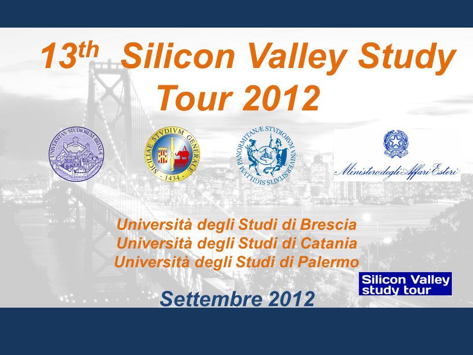 13 th Silicon Valley Study Tour 2012 Università degli Studi di Brescia Università degli Studi di Catania Università degli Studi di Palermo Settembre 2