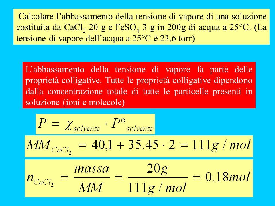 Calcolare labbassamento della tensione di vapore di una soluzione costituita da CaCl 2 20 g e FeSO 4 3 g in 200g di acqua a 25°C.