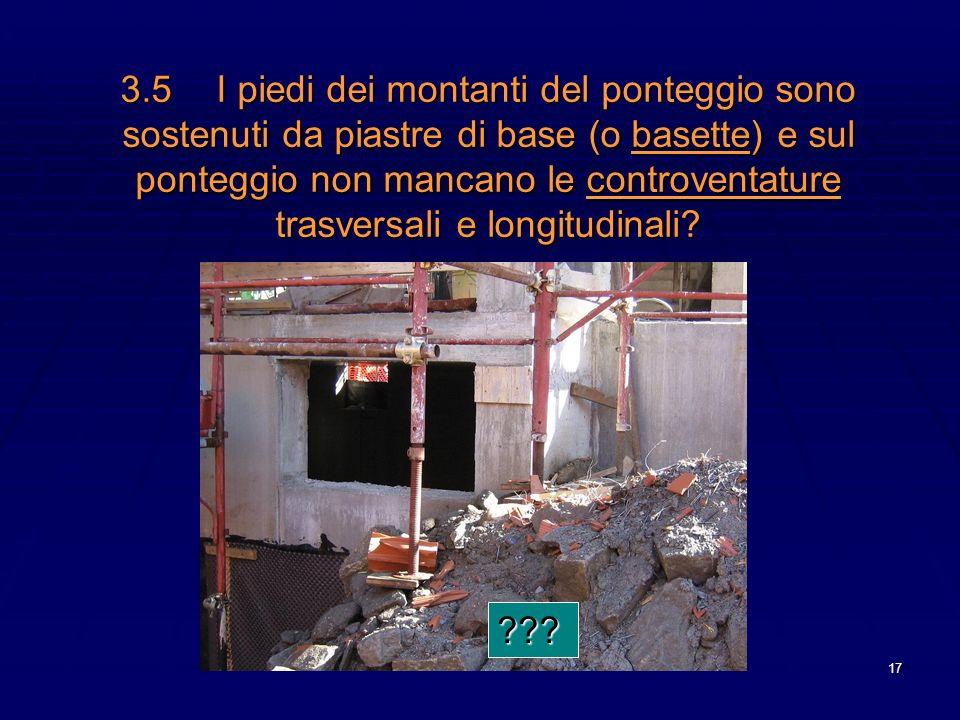17 3.5I piedi dei montanti del ponteggio sono sostenuti da piastre di base (o basette) e sul ponteggio non mancano le controventature trasversali e lo