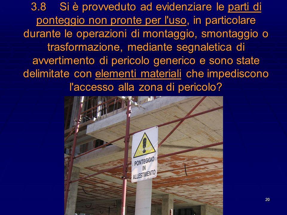 20 3.8Si è provveduto ad evidenziare le parti di ponteggio non pronte per l'uso, in particolare durante le operazioni di montaggio, smontaggio o trasf