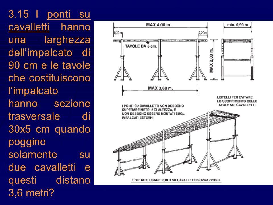 3.15I ponti su cavalletti hanno una larghezza dellimpalcato di 90 cm e le tavole che costituiscono limpalcato hanno sezione trasversale di 30x5 cm qua
