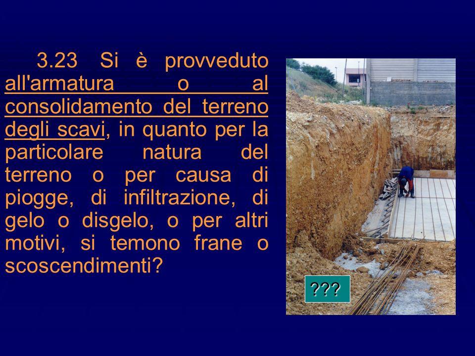 3.23Si è provveduto all'armatura o al consolidamento del terreno degli scavi, in quanto per la particolare natura del terreno o per causa di piogge, d