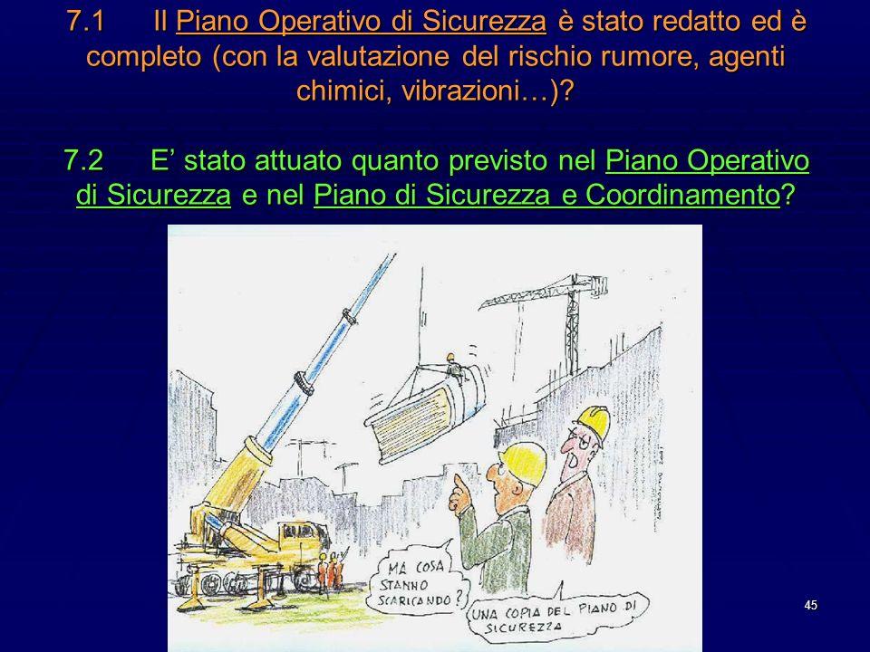 45 7.1Il Piano Operativo di Sicurezza è stato redatto ed è completo (con la valutazione del rischio rumore, agenti chimici, vibrazioni…)? 7.2E stato a