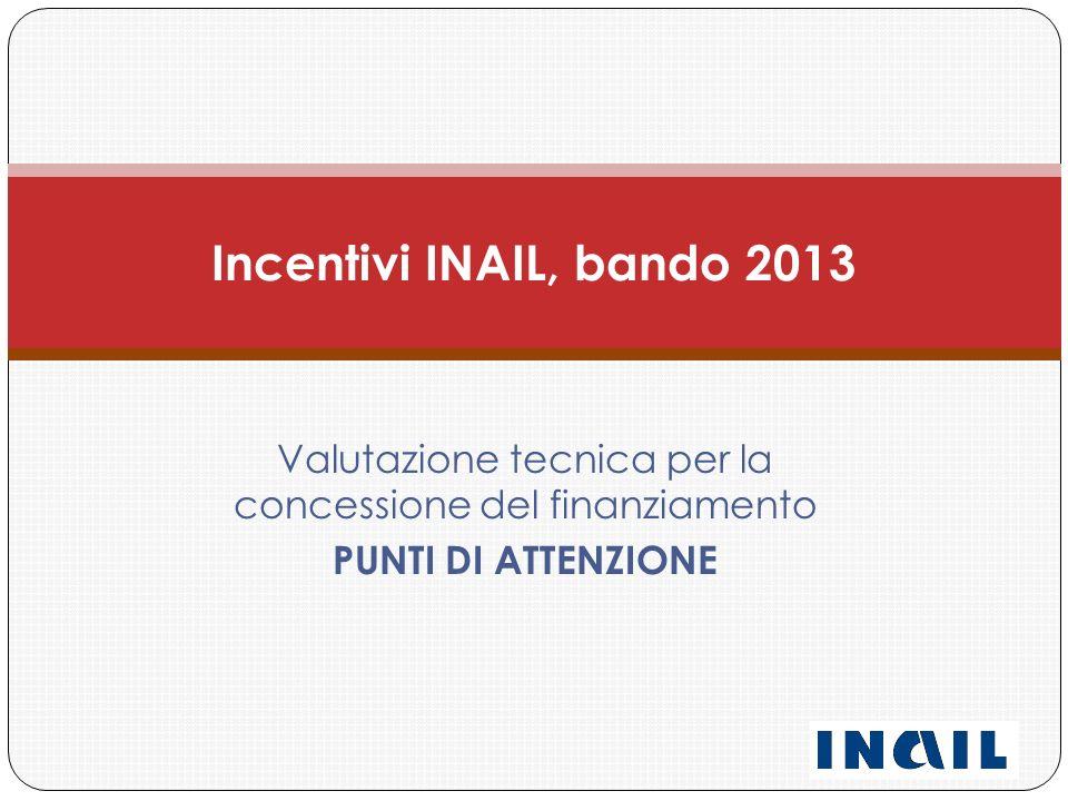 Valutazione tecnica per la concessione del finanziamento PUNTI DI ATTENZIONE Incentivi INAIL, bando 2013
