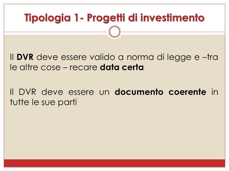 Il DVR deve essere valido a norma di legge e –tra le altre cose – recare data certa Il DVR deve essere un documento coerente in tutte le sue parti Tipologia 1- Progetti di investimento