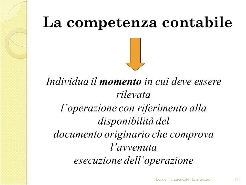 Economia aziendale - Esercitazioni111 La competenza contabile Individua il momento in cui deve essere rilevata loperazione con riferimento alla dispon
