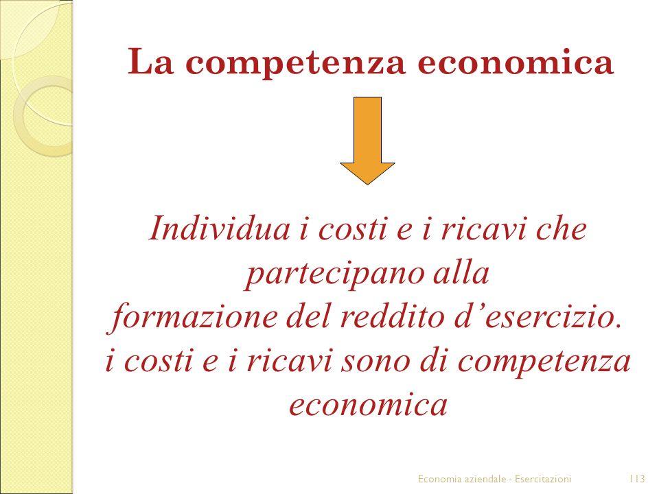 Economia aziendale - Esercitazioni113 La competenza economica Individua i costi e i ricavi che partecipano alla formazione del reddito desercizio. i c