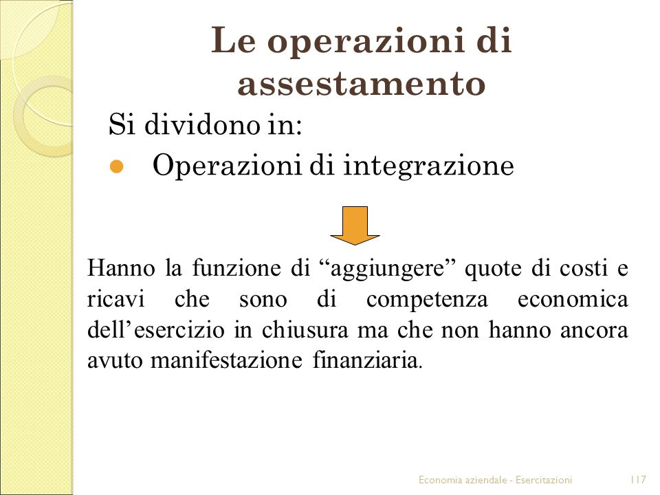 Economia aziendale - Esercitazioni117 Le operazioni di assestamento Si dividono in: Operazioni di integrazione Hanno la funzione di aggiungere quote d