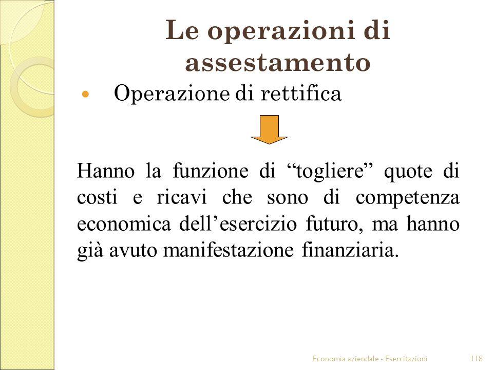 Economia aziendale - Esercitazioni118 Le operazioni di assestamento Operazione di rettifica Hanno la funzione di togliere quote di costi e ricavi che