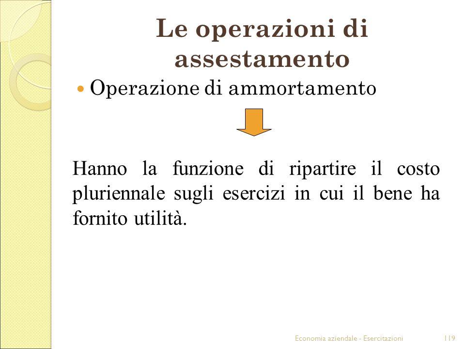 Economia aziendale - Esercitazioni119 Le operazioni di assestamento Operazione di ammortamento Hanno la funzione di ripartire il costo pluriennale sug