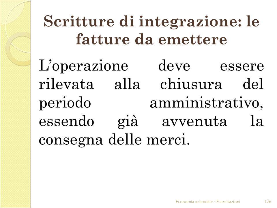 Economia aziendale - Esercitazioni126 Scritture di integrazione: le fatture da emettere Loperazione deve essere rilevata alla chiusura del periodo amm