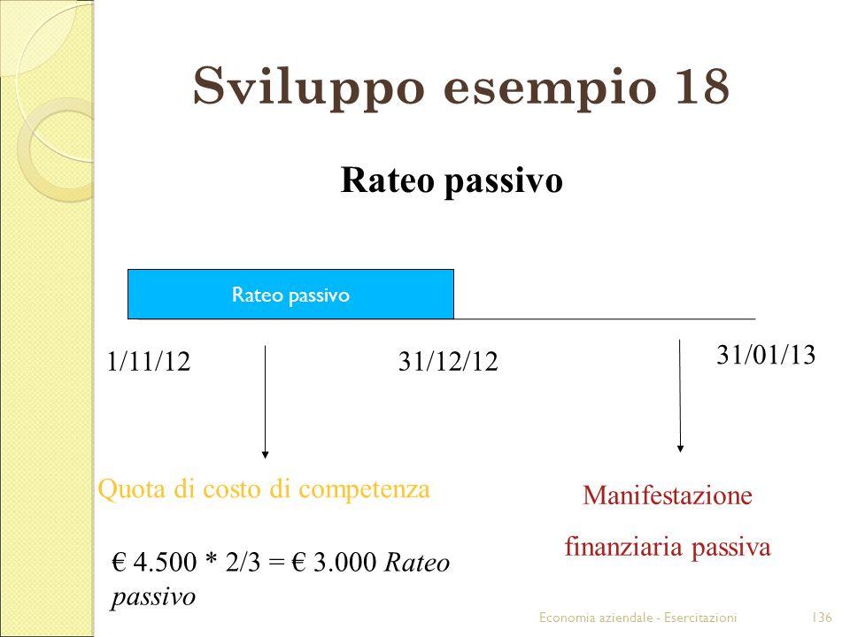 Economia aziendale - Esercitazioni136 Sviluppo esempio 18 1/11/1231/12/12 31/01/13 Rateo passivo Quota di costo di competenza 4.500 * 2/3 = 3.000 Rate