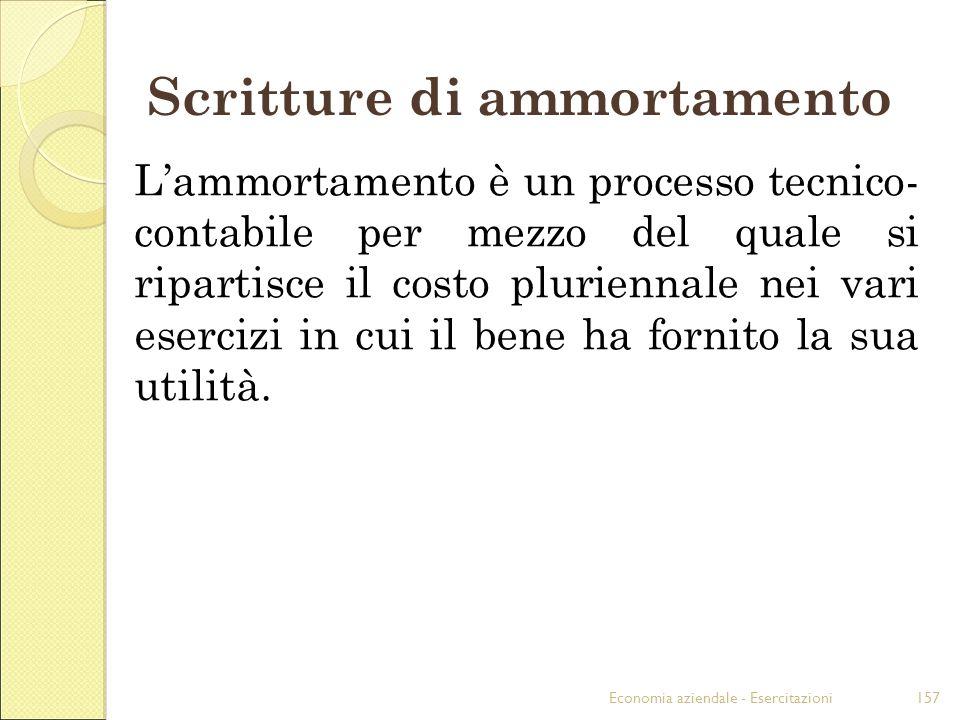 Economia aziendale - Esercitazioni157 Scritture di ammortamento Lammortamento è un processo tecnico- contabile per mezzo del quale si ripartisce il co