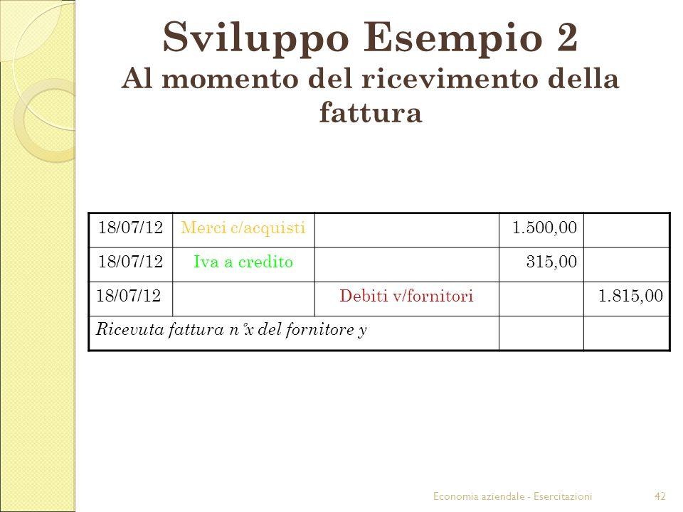 Economia aziendale - Esercitazioni42 Sviluppo Esempio 2 Al momento del ricevimento della fattura 18/07/12Merci c/acquisti1.500,00 18/07/12Iva a credit