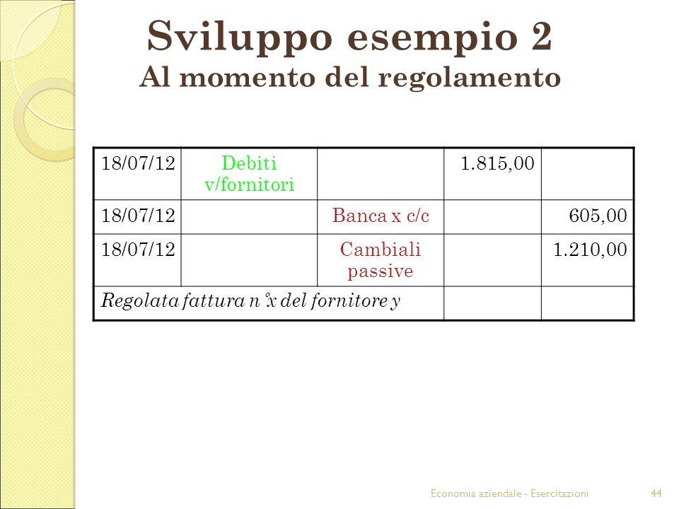 Economia aziendale - Esercitazioni44 Sviluppo esempio 2 Al momento del regolamento 18/07/12Debiti v/fornitori 1.815,00 18/07/12Banca x c/c605,00 18/07