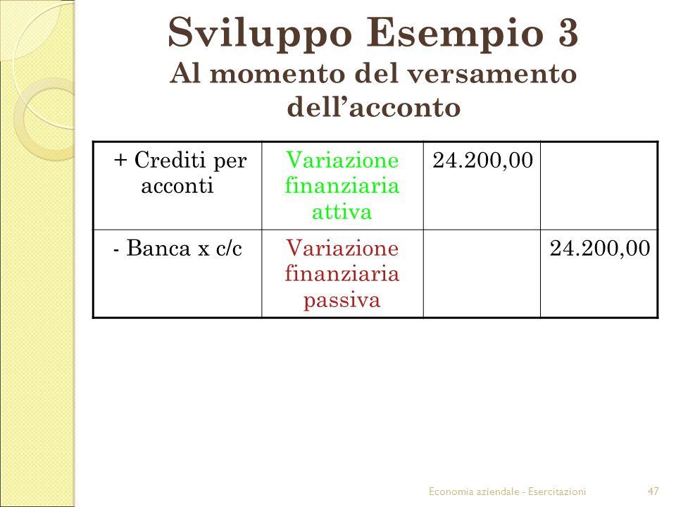Economia aziendale - Esercitazioni47 Sviluppo Esempio 3 Al momento del versamento dellacconto + Crediti per acconti Variazione finanziaria attiva 24.2