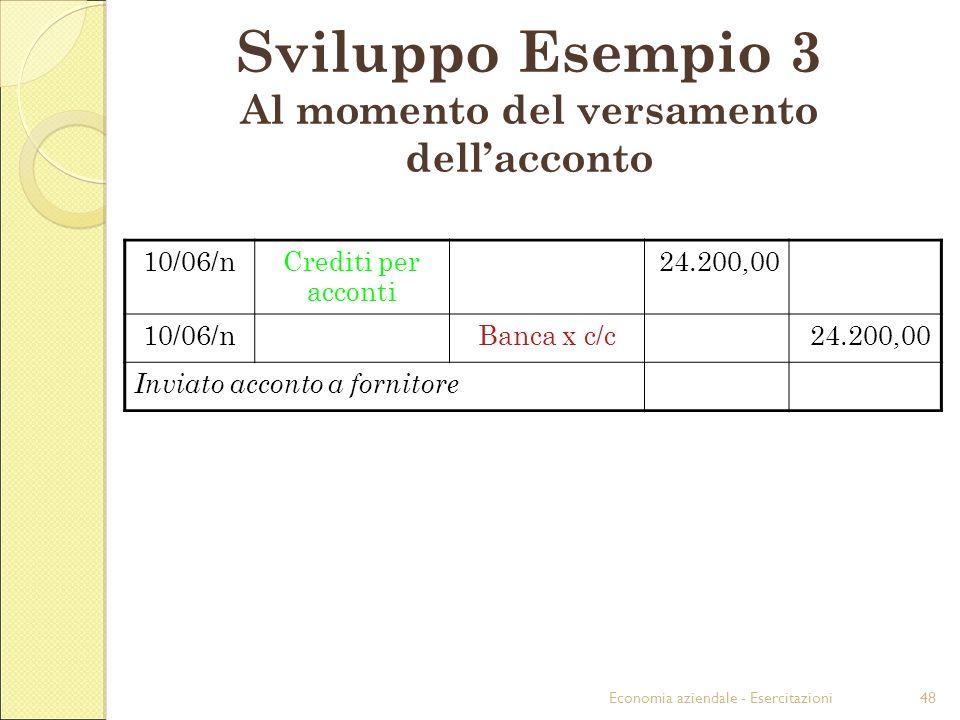 Economia aziendale - Esercitazioni48 Sviluppo Esempio 3 Al momento del versamento dellacconto 10/06/nCrediti per acconti 24.200,00 10/06/nBanca x c/c2
