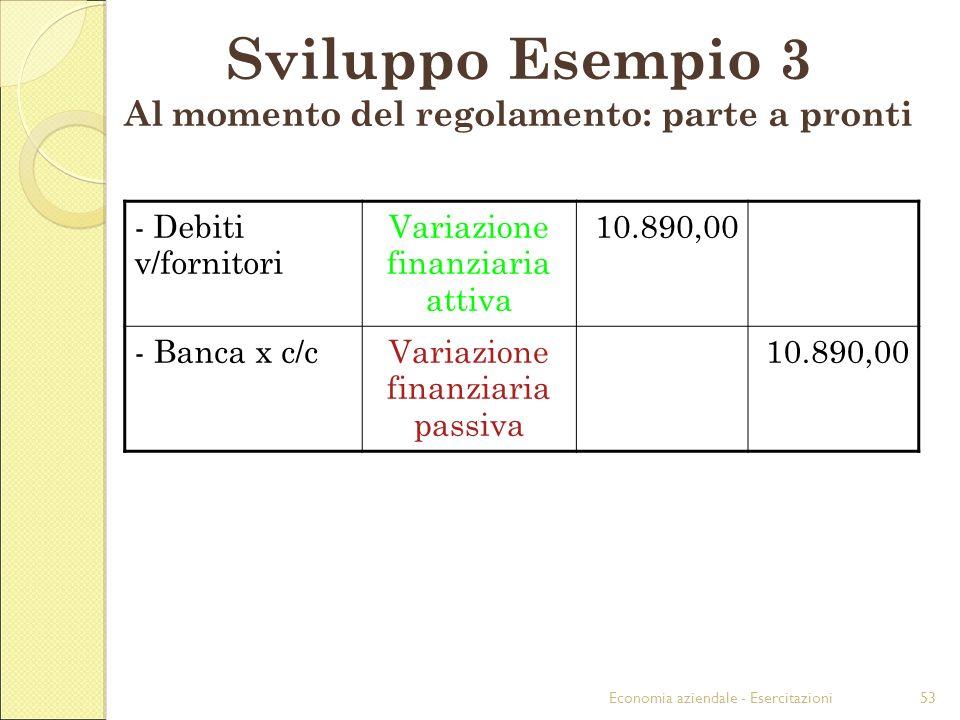 Economia aziendale - Esercitazioni53 Sviluppo Esempio 3 Al momento del regolamento: parte a pronti - Debiti v/fornitori Variazione finanziaria attiva