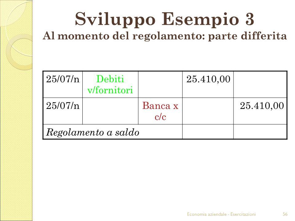 Economia aziendale - Esercitazioni56 Sviluppo Esempio 3 Al momento del regolamento: parte differita 25/07/nDebiti v/fornitori 25.410,00 25/07/nBanca x