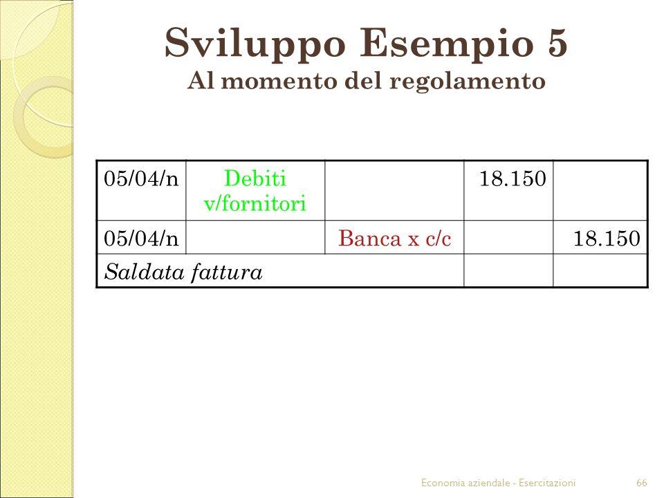 Economia aziendale - Esercitazioni66 Sviluppo Esempio 5 Al momento del regolamento 05/04/nDebiti v/fornitori 18.150 05/04/nBanca x c/c18.150 Saldata f