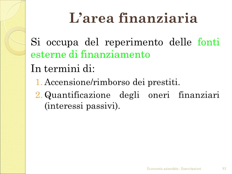 Economia aziendale - Esercitazioni93 Larea finanziaria Si occupa del reperimento delle fonti esterne di finanziamento In termini di: 1.Accensione/rimb