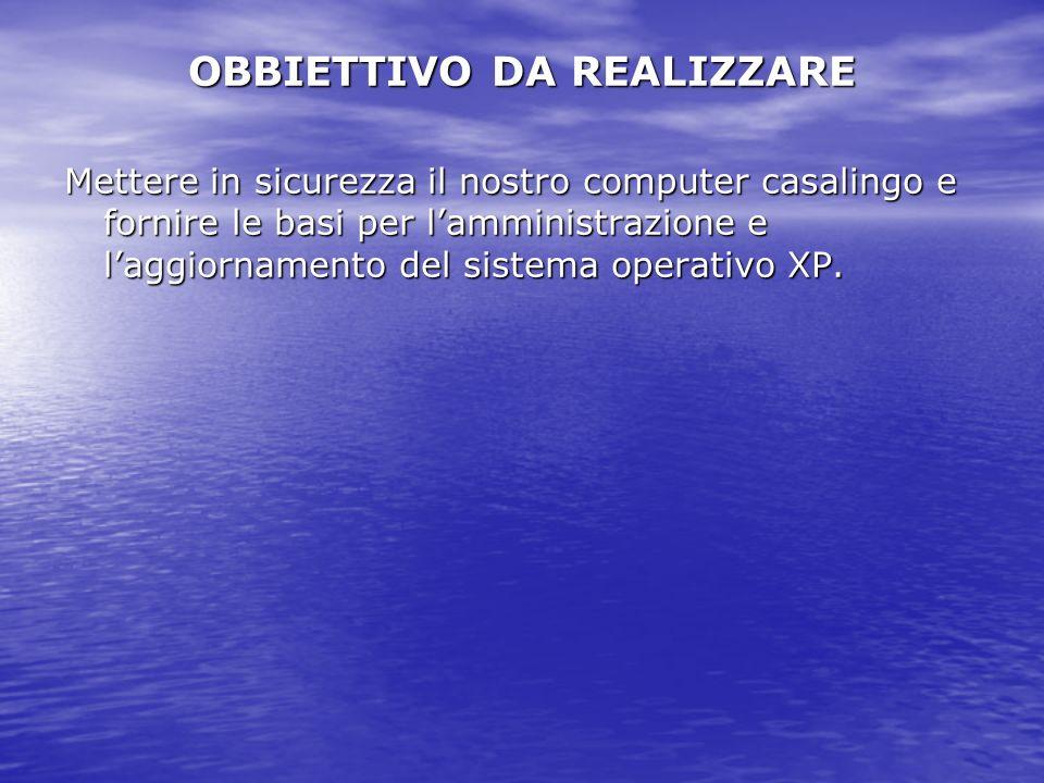 OBBIETTIVO DA REALIZZARE Mettere in sicurezza il nostro computer casalingo e fornire le basi per lamministrazione e laggiornamento del sistema operativo XP.