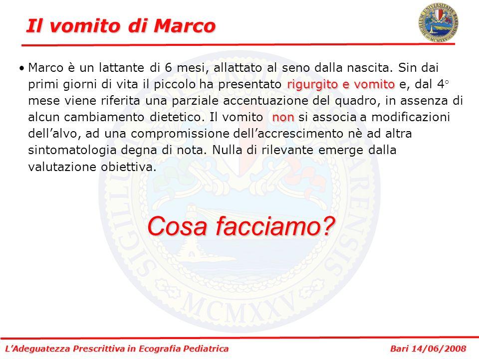 LAdeguatezza Prescrittiva in Ecografia Pediatrica Bari 14/06/2008 Il vomito di Marco Reflusso di grado elevato.Ecografia della GEG: esame eseguito dopo 100 ml di pasto liquido ed osservazione per 15 minuti.