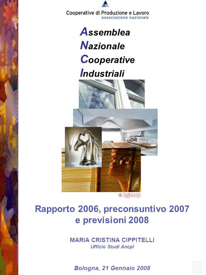 1 A ssemblea N azionale C ooperative I ndustriali Rapporto 2006, preconsuntivo 2007 e previsioni 2008 MARIA CRISTINA CIPPITELLI Ufficio Studi Ancpl Bologna, 21 Gennaio 2008