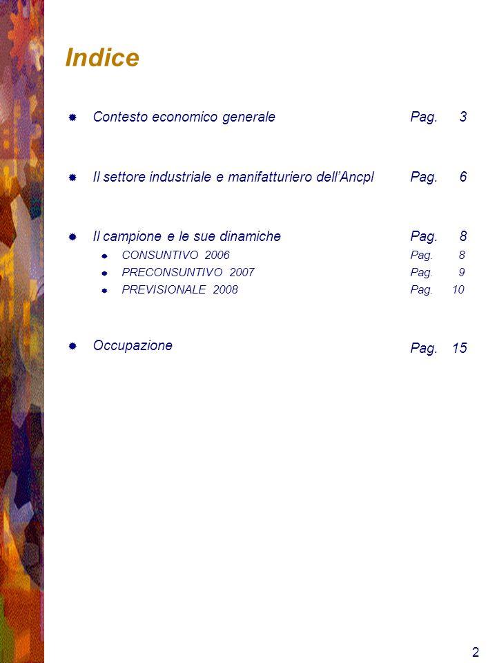 2 Indice Contesto economico generale Il settore industriale e manifatturiero dellAncpl Il campione e le sue dinamiche CONSUNTIVO 2006 PRECONSUNTIVO 2007 PREVISIONALE 2008 Occupazione Pag.